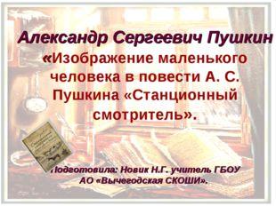 Александр Сергеевич Пушкин «Изображение маленького человека в повести А. С.