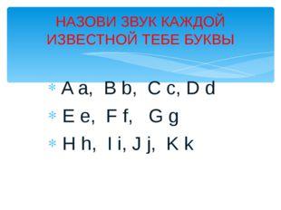A a, B b, C c, D d E e, F f, G g H h, I i, J j, K k НАЗОВИ ЗВУК КАЖДОЙ ИЗВЕС