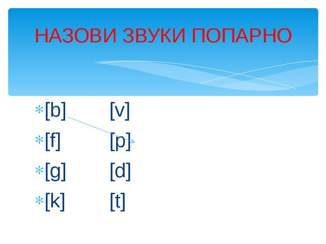 [b][v] [f][p] [g][d] [k][t] НАЗОВИ ЗВУКИ ПОПАРНО