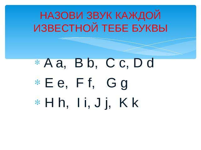 A a, B b, C c, D d E e, F f, G g H h, I i, J j, K k НАЗОВИ ЗВУК КАЖДОЙ ИЗВЕС...