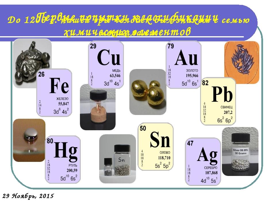 Первые попытки классификации химических элементов До 1200 г. нашей эры челове...