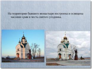 На территории бывшего монастыря построена и освящена часовня-храм в честь свя
