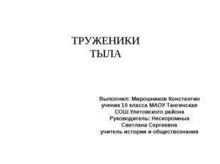 ТРУЖЕНИКИ ТЫЛА Выполнил: Мирошников Константин ученик 10 класса МАОУ Тангинск