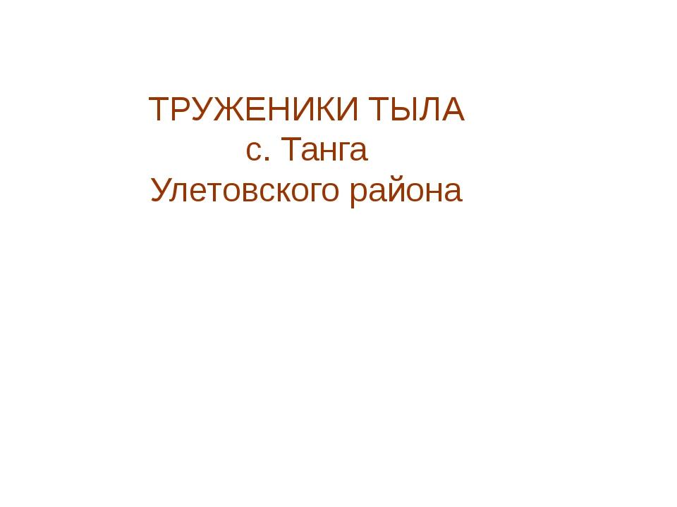 ТРУЖЕНИКИ ТЫЛА с. Танга Улетовского района