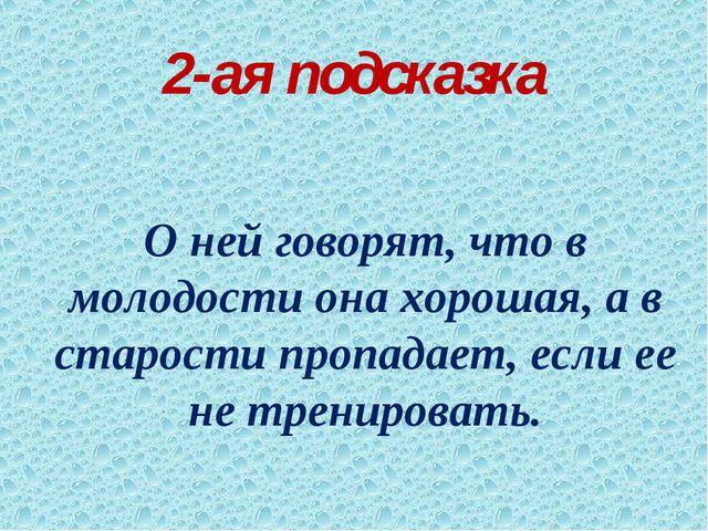 2-ая подсказка О ней говорят, что в молодости она хорошая, а в старости пропа...