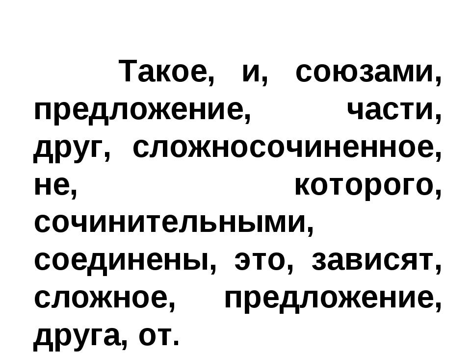 Такое, и, союзами, предложение, части, друг, сложносочиненное, не, которого,...
