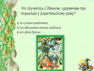 Что случилось с Иваном- царевичем при подъезде к родительскому дому? а) его р