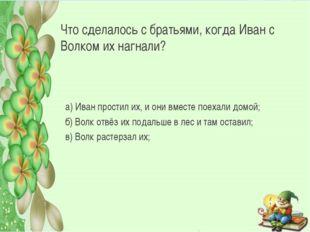 Что сделалось с братьями, когда Иван с Волком их нагнали? а) Иван простил их,