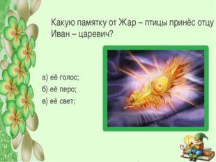 Какую памятку от Жар – птицы принёс отцу Иван – царевич? а) её голос; б) её п