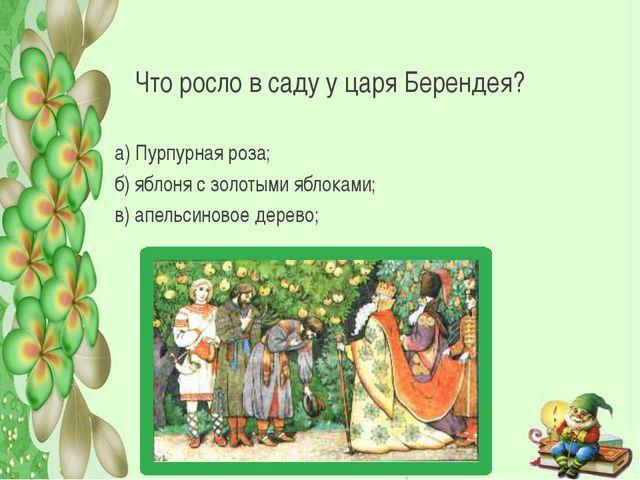 Что росло в саду у царя Берендея? а) Пурпурная роза; б) яблоня с золотыми ябл...