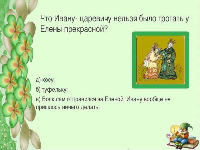 Что Ивану- царевичу нельзя было трогать у Елены прекрасной? а) косу; б) туфел...