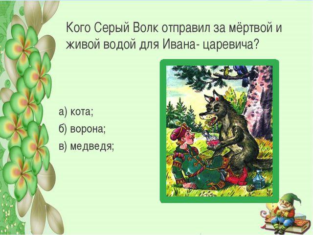 Кого Серый Волк отправил за мёртвой и живой водой для Ивана- царевича? а) кот...