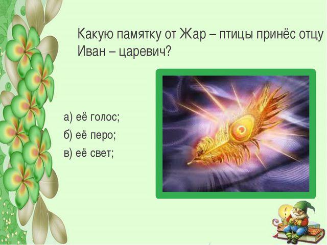 Какую памятку от Жар – птицы принёс отцу Иван – царевич? а) её голос; б) её п...