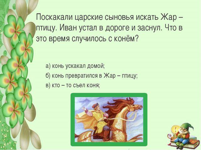 Поскакали царские сыновья искать Жар – птицу. Иван устал в дороге и заснул. Ч...