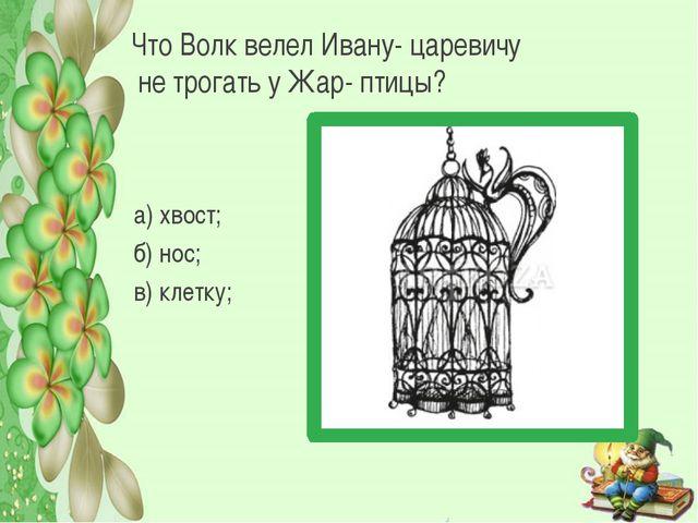 Что Волк велел Ивану- царевичу не трогать у Жар- птицы? а) хвост; б) нос; в)...