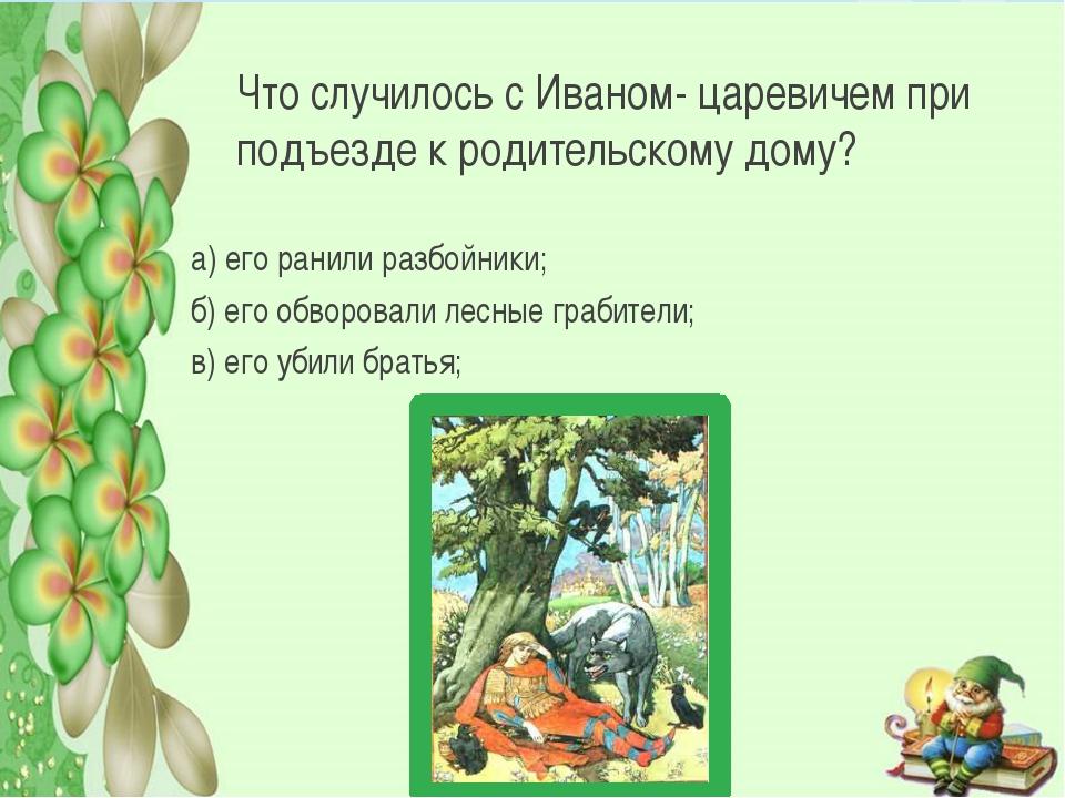 Что случилось с Иваном- царевичем при подъезде к родительскому дому? а) его р...