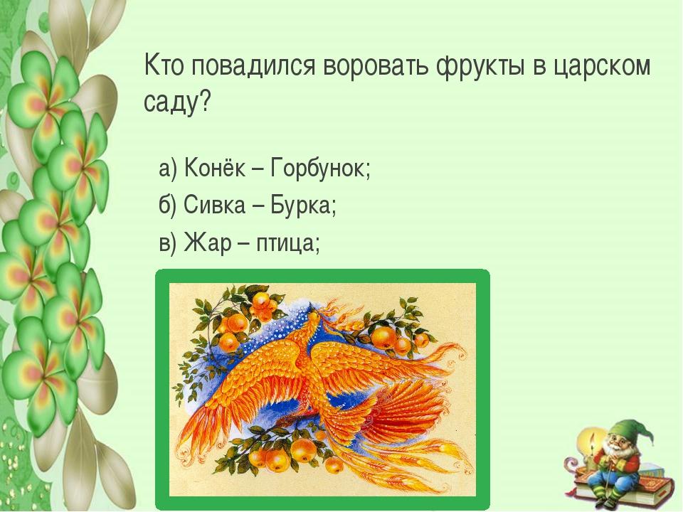 Кто повадился воровать фрукты в царском саду? а) Конёк – Горбунок; б) Сивка –...