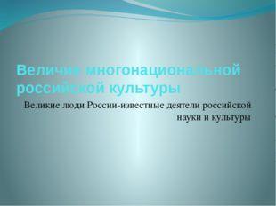 Величие многонациональной российской культуры Великие люди России-известные д