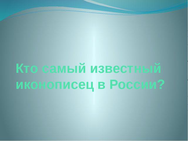 Кто самый известный иконописец в России?