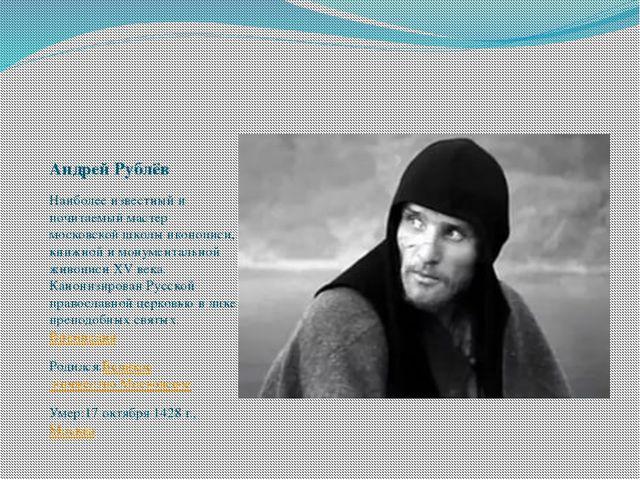 Андрей Рублёв Наиболее известный и почитаемый мастер московской школы иконопи...