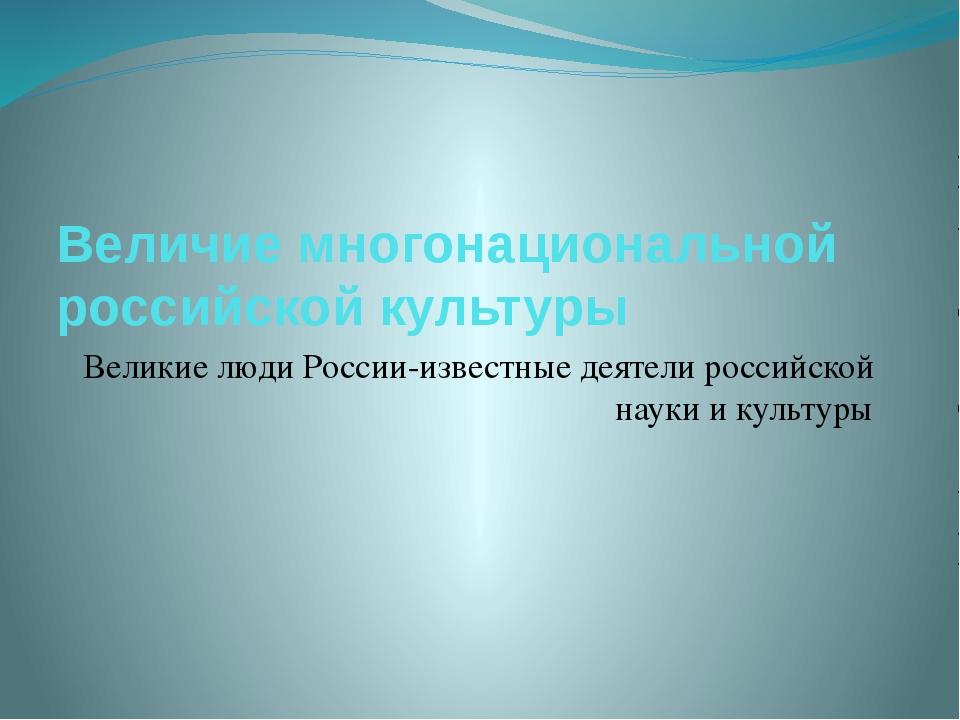 Величие многонациональной российской культуры Великие люди России-известные д...
