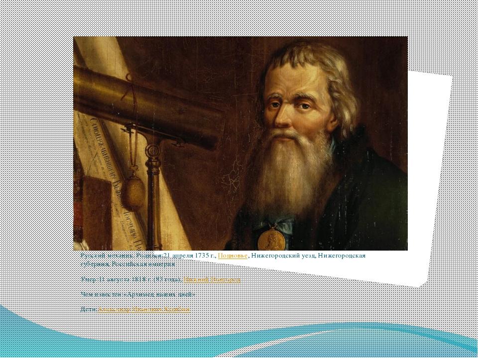 Русский механик.Родился:21 апреля 1735 г.,Подновье, Нижегородский уезд, Ниж...