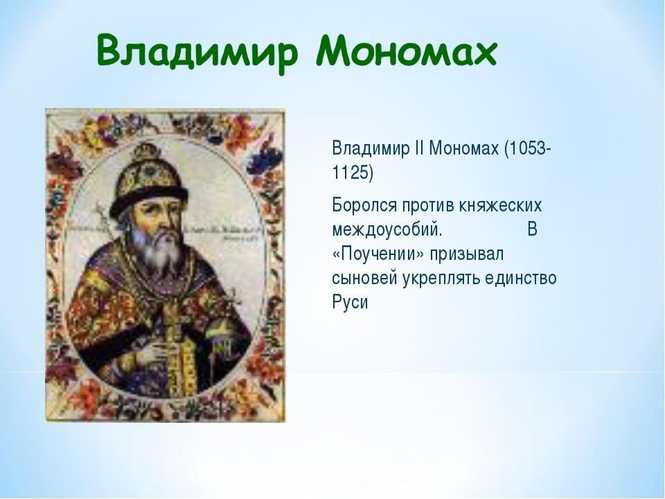 Владимир II Мономах (1053-1125) Боролся против княжеских междоусобий. В «Поуч...