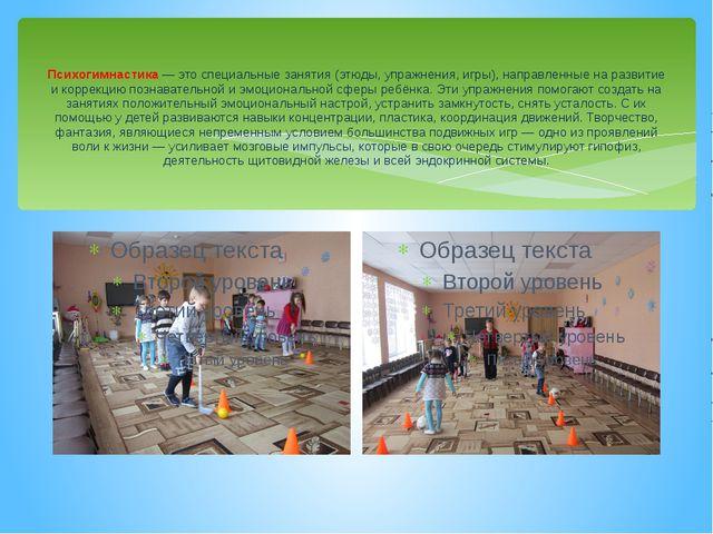 Психогимнастика — это специальные занятия (этюды, упражнения, игры), направл...