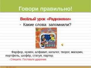 Говори правильно! Весёлый урок «Радионяни» Какие слова запомнили? Фарфор, нуж