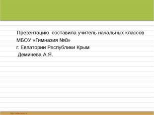 Презентацию составила учитель начальных классов МБОУ «Гимназия №8» г. Евпато