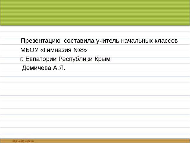 Презентацию составила учитель начальных классов МБОУ «Гимназия №8» г. Евпато...
