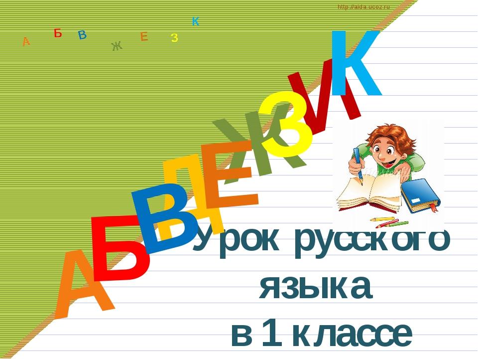Урок русского языка в 1 классе Д А И Б В Ж Е З К А Б В Ж З Е К http://aida.u...