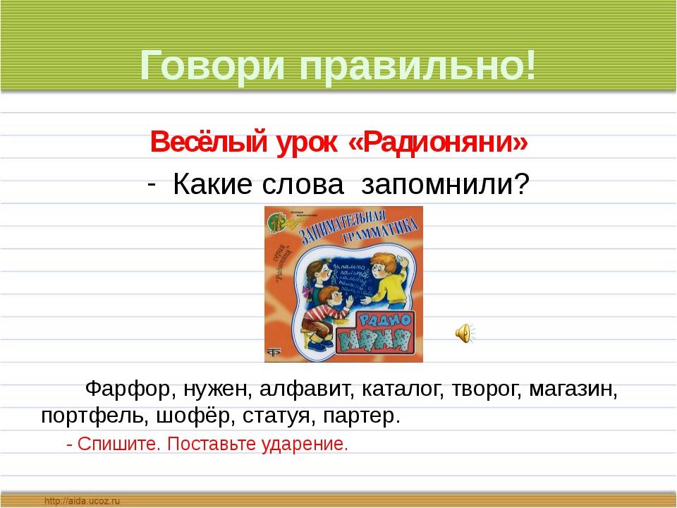 Говори правильно! Весёлый урок «Радионяни» Какие слова запомнили? Фарфор, нуж...