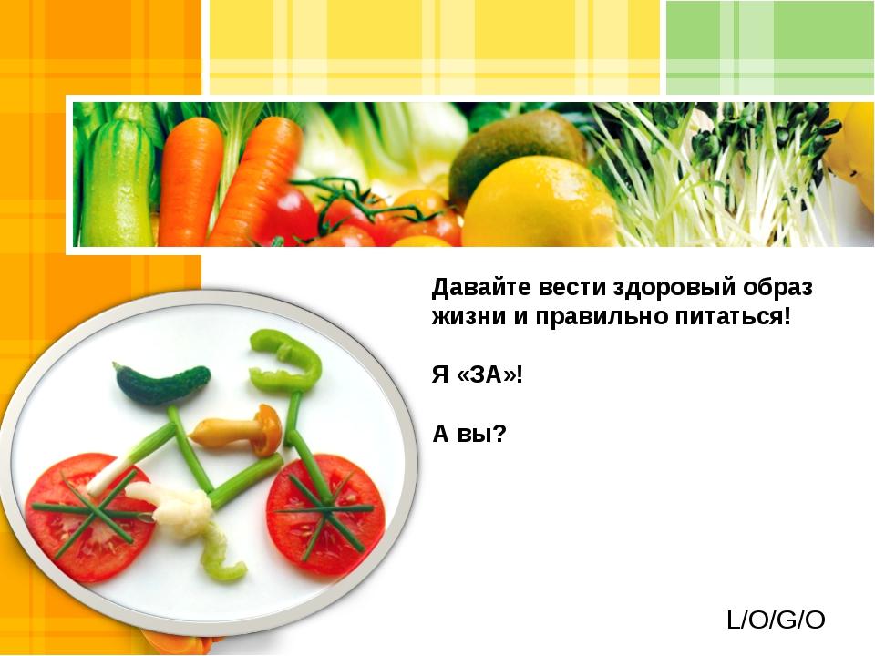 Давайте вести здоровый образ жизни и правильно питаться! Я «ЗА»! А вы? L/O/G/O