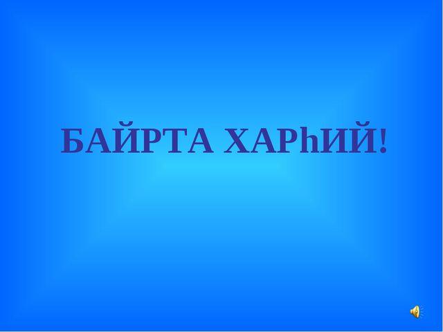 БАЙРТА ХАРhИЙ!