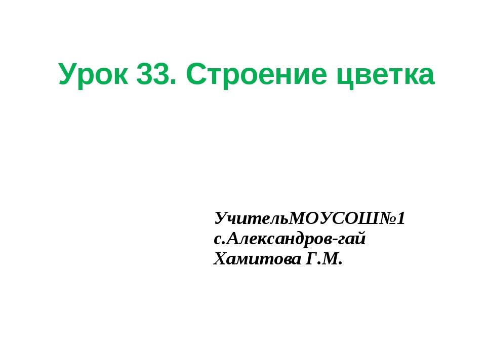 Урок 33. Строение цветка УчительМОУСОШ№1 с.Александров-гай Хамитова Г.М.