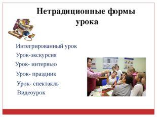 Нетрадиционные формы урока Видеоурок Урок-экскурсия Урок- интервью Интегриров