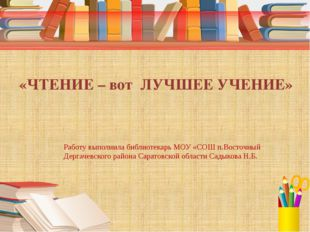 «ЧТЕНИЕ – вот ЛУЧШЕЕ УЧЕНИЕ» Работу выполнила библиотекарь МОУ «СОШ п.Восточ