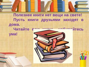 Полезнее книги нет вещи на свете! Пусть книги друзьями заходят в дома. Читайт