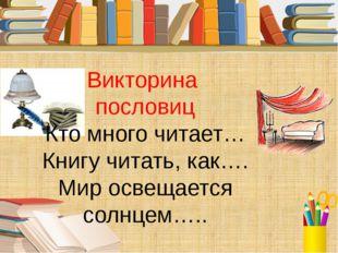 Викторина пословиц Кто много читает… Книгу читать, как…. Мир освещается солнц
