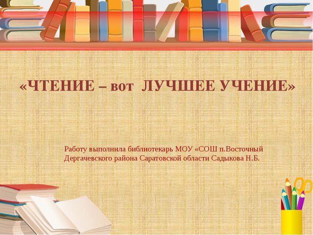 «ЧТЕНИЕ – вот ЛУЧШЕЕ УЧЕНИЕ» Работу выполнила библиотекарь МОУ «СОШ п.Восточ...