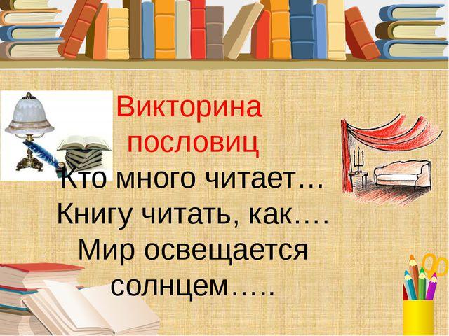 Викторина пословиц Кто много читает… Книгу читать, как…. Мир освещается солнц...