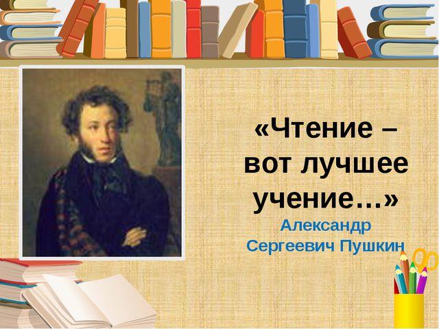 «Чтение – вот лучшее учение…» Александр Сергеевич Пушкин