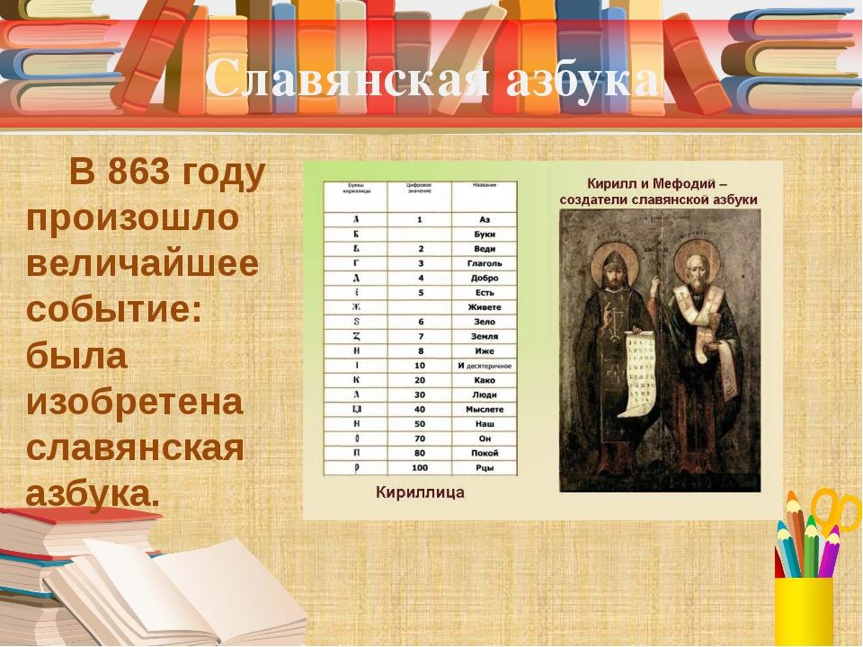 Славянская азбука В 863 году произошло величайшее событие: была изобретена сл...