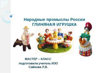 Народные промыслы России ГЛИНЯНАЯ ИГРУШКА МАСТЕР – КЛАСС подготовила учитель