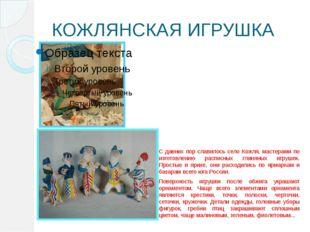 КОЖЛЯНСКАЯ ИГРУШКА С давних пор славилось село Кожля, мастерами по изготовлен