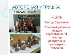 АВТОРСКАЯ ИГРУШКА ИШКОВ Виктор Сергеевич, Почетный работник общего образовани