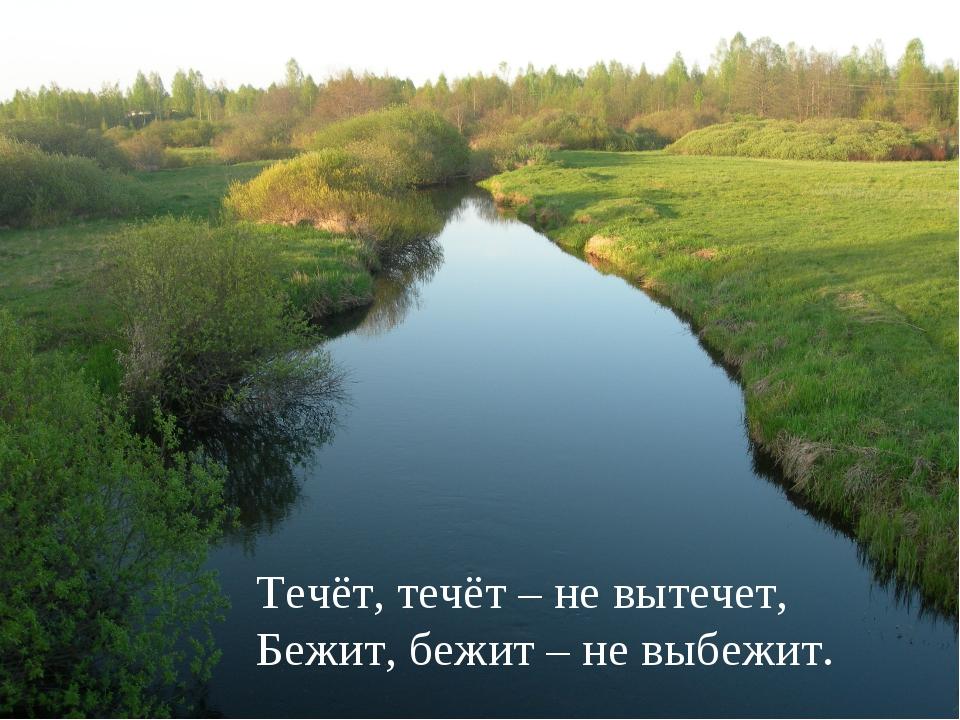 Течёт, течёт – не вытечет, Бежит, бежит – не выбежит.