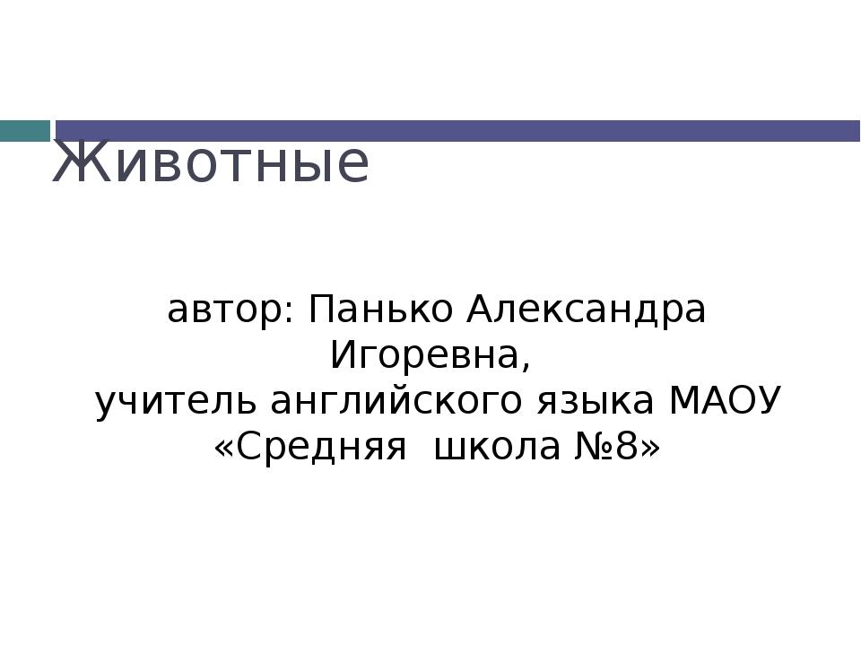Животные автор: Панько Александра Игоревна, учитель английского языка МАОУ «С...