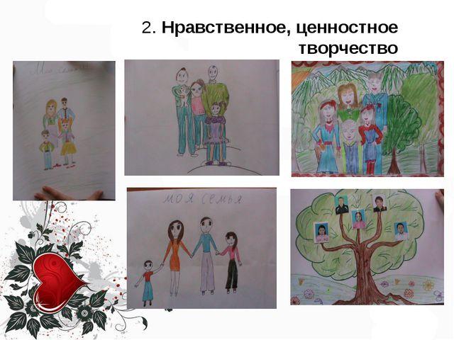 2. Нравственное, ценностное творчество